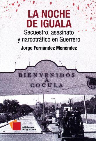 La noche de Iguala SECUESTRO ASESINATO Y NARCOTRAFICO EN GUERRERO
