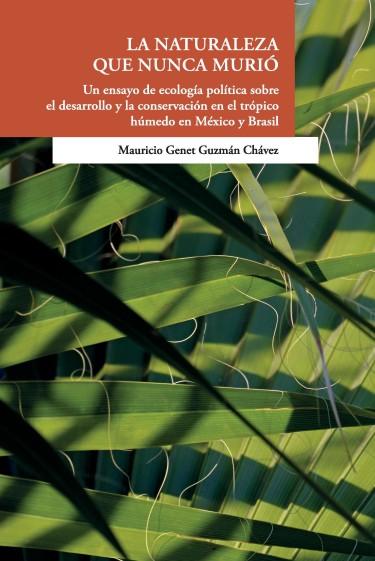 La naturaleza que nunca murió. Un ensayo d ecología política sobre el desarrollo y la conservación en el trópico húmedo en México y Brasil
