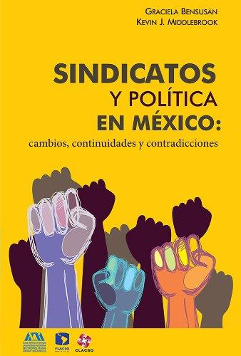 Sindicatos y política en México. Cambios, continuidades y contradicciones