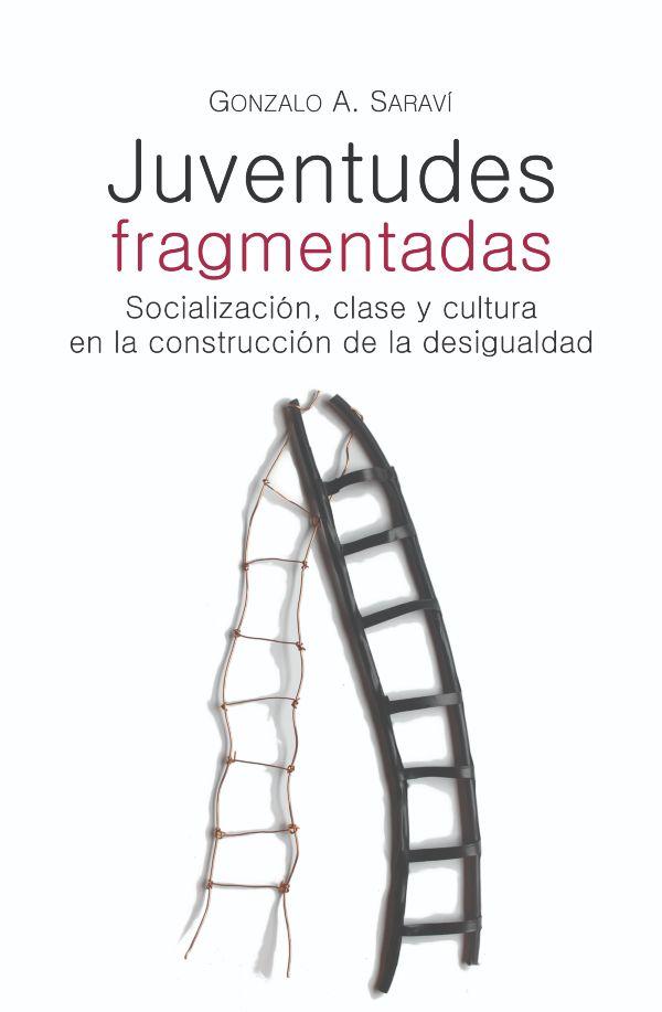 Juventudes fragmentadas. Socializacion, clase y cultura en la construccion de la desigualdad