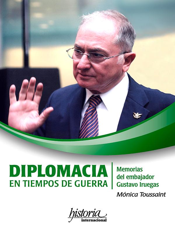 Diplomacia en tiempos de guerra Memorias del embajador Gustavo Iruegas