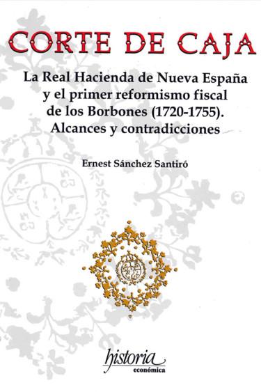 Corte de caja. La real hacienda de Nueva España y primer reformismo fiscal de los Borbones (1720-175