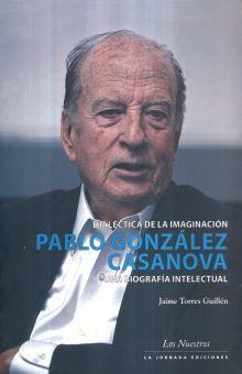 Dialéctica de la imaginación: Pablo González Casanova, una biografía intelectual