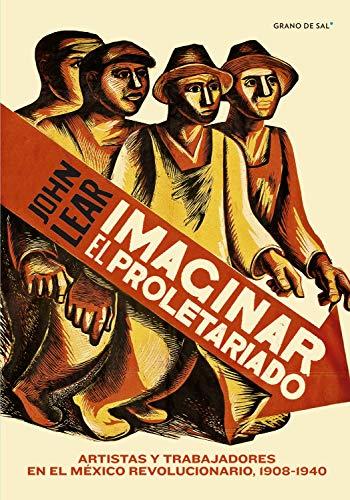 Imaginar el proletariado Artistas y trabajadores e n el México Revolucionario 1908-1940