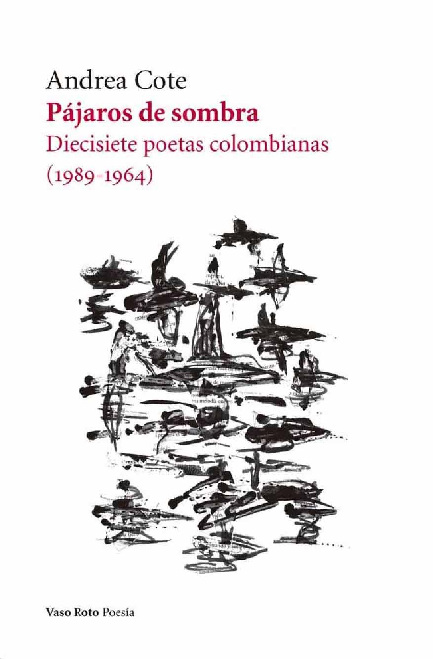 Pájaros de sombra. Diecisiete poetas colombianas (1989-1964) ..