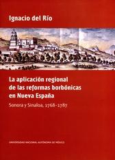 La aplicación regional de las reformas borbónicas en Nueva España. Sonora y Sinaloa, 1768-1787