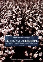 La Comarca Lagunera. De la Revolución a la expropiación de las haciendas, 1910-1940