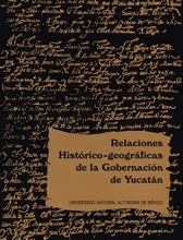 Relaciones histórico-geográficas de la gobernación de Yucatán. Mérida, Valladolid y Tabasco
