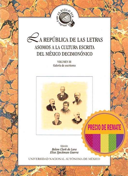 La república de las letras. Asomos a la cultura escrita del México decimonónico Volumen III. Galería de  escritores