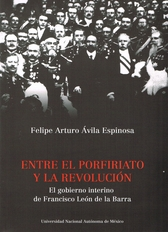 Entre el porfiriato y la Revolución . El gobierno interino de Francisco León de la Barra