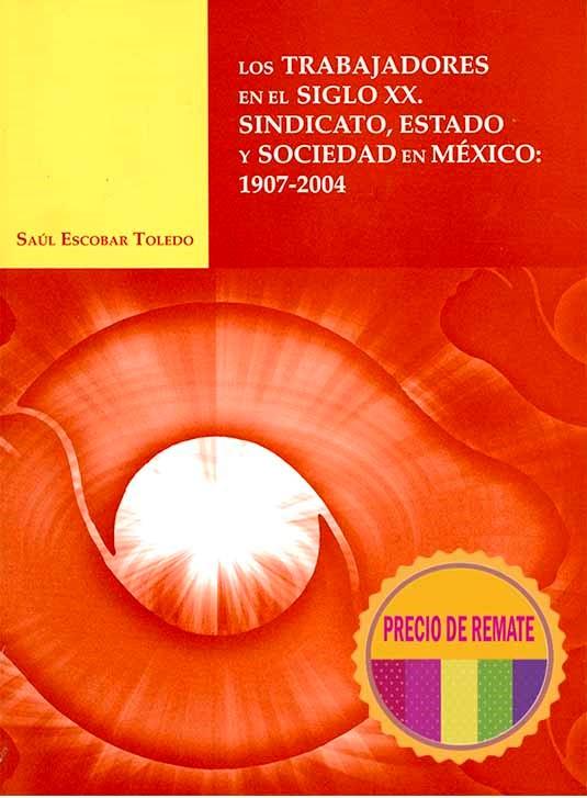 Los trabajadores en el siglo XX. Sindicato, Estado y sociedad en México 1907-2004