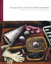 Un arte nuevo. El aporte de María Izquierdo = A new art. The contribution of María Izquierdo