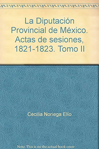La Diputación Provincial de México. Actas de sesio nes, 1821-1823. Tomo II