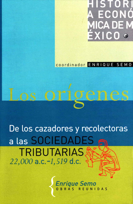 Historia económica de México, vol. 1. Los orígenes De los cazadores y recolectores a las sociedades tributarias 22,000 a. C.- 1,519 d. C.