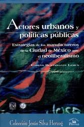 Actores urbanos y políticas públicas. Estratégias de los manufactureros de la ciudad de México ante el neoliberalismo